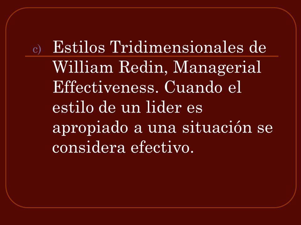 c) Estilos Tridimensionales de William Redin, Managerial Effectiveness. Cuando el estilo de un lider es apropiado a una situación se considera efectiv