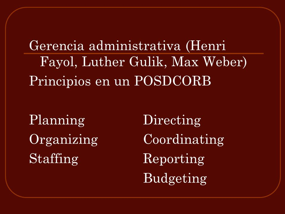 Gerencia administrativa (Henri Fayol, Luther Gulik, Max Weber) Principios en un POSDCORB PlanningDirecting Organizing Coordinating Staffing Reporting