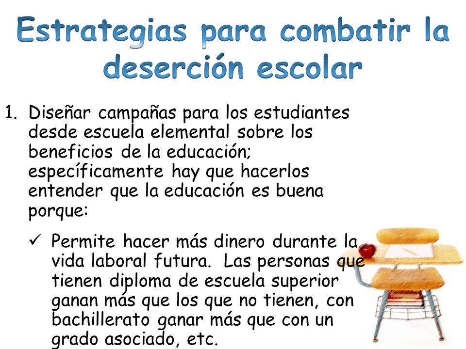 1.Diseñar campañas para los estudiantes desde escuela elemental sobre los beneficios de la educación; específicamente hay que hacerlos entender que la