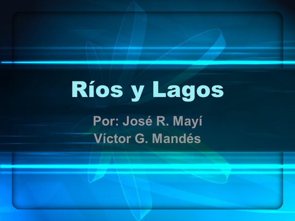 Ríos y Lagos Por: José R. Mayí Víctor G. Mandés