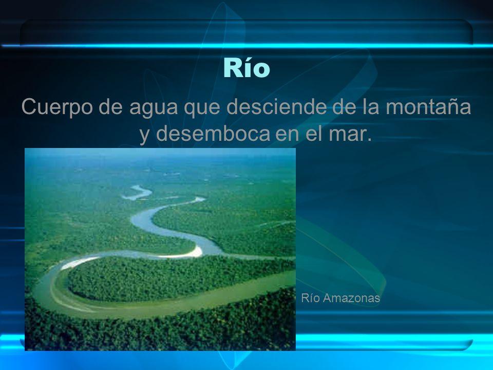 Río Cuerpo de agua que desciende de la montaña y desemboca en el mar. Río Amazonas