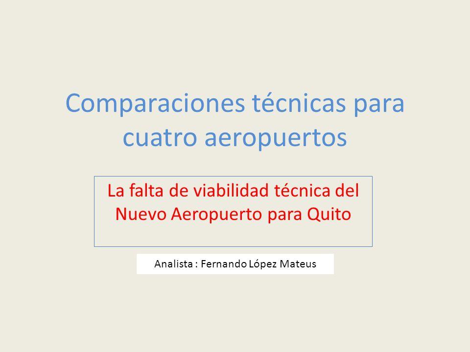 Comparaciones técnicas para cuatro aeropuertos La falta de viabilidad técnica del Nuevo Aeropuerto para Quito Analista : Fernando López Mateus