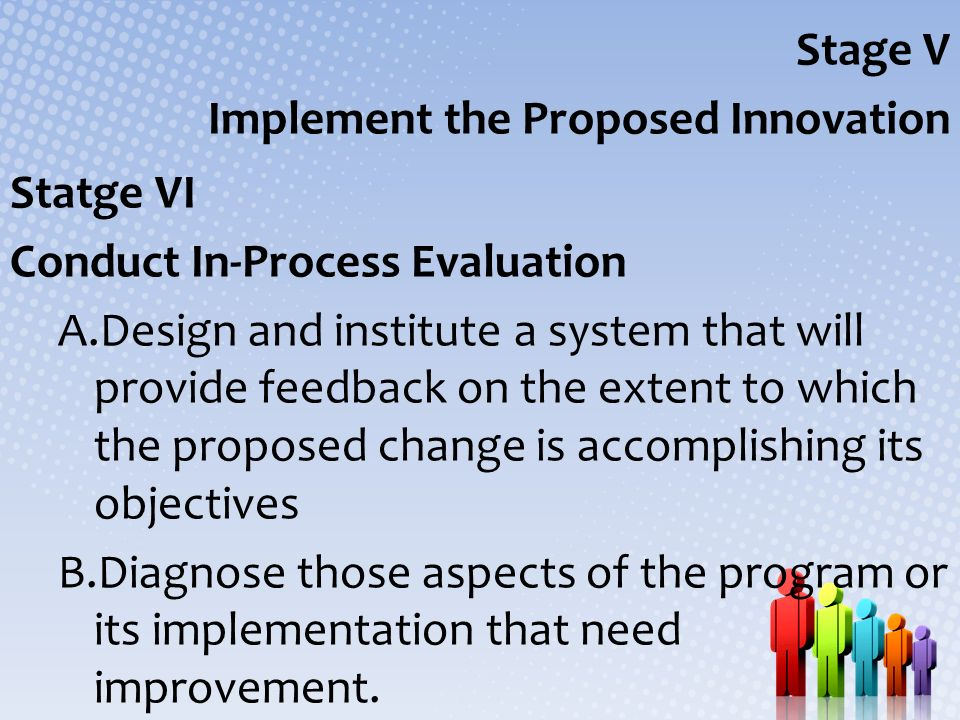 Stage V Implement the Proposed Innovation Statge VI Conduct In-Process Evaluation A.Design and institute a system that will provide feedback on the ex