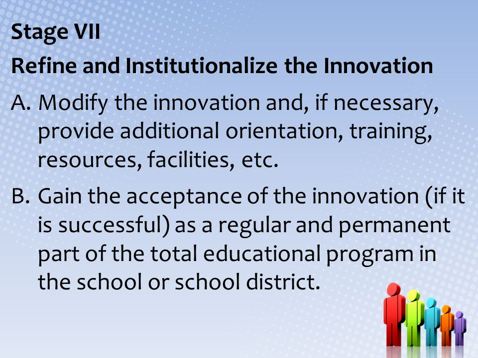 Stage VII Refine and Institutionalize the Innovation A.Modify the innovation and, if necessary, provide additional orientation, training, resources, f