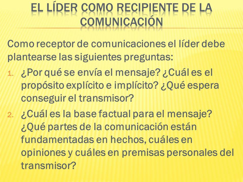 Como receptor de comunicaciones el líder debe plantearse las siguientes preguntas: 1. ¿Por qué se envía el mensaje? ¿Cuál es el propósito explícito e