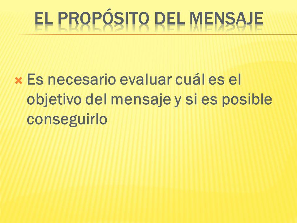 Es necesario evaluar cuál es el objetivo del mensaje y si es posible conseguirlo