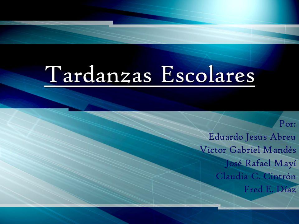 Tardanzas Escolares Por: Eduardo Jesus Abreu Victor Gabriel Mandés José Rafael Mayí Claudia C. Cintrón Fred E. Díaz