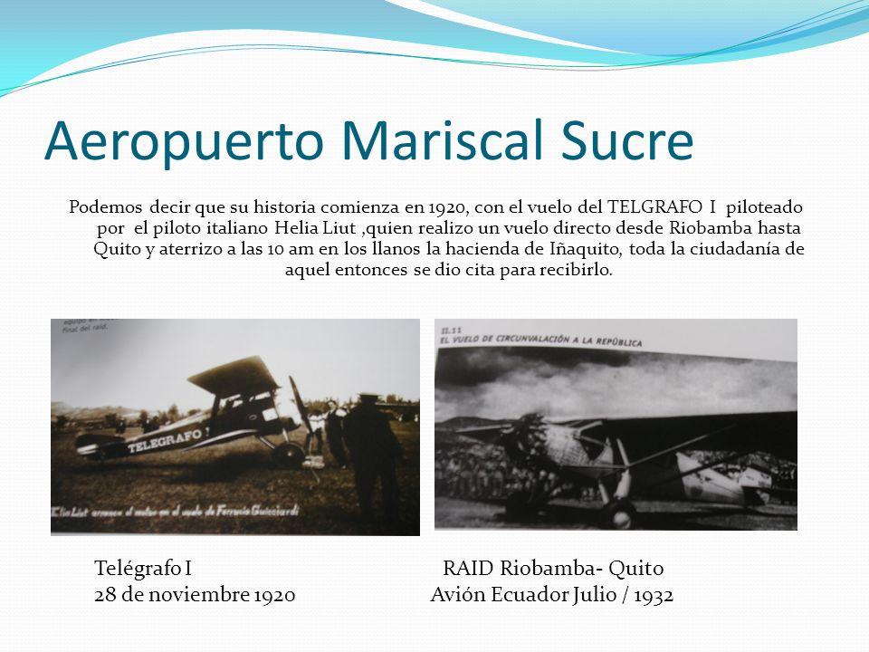 Aeropuerto Mariscal Sucre Podemos decir que su historia comienza en 1920, con el vuelo del TELGRAFO I piloteado por el piloto italiano Helia Liut,quie