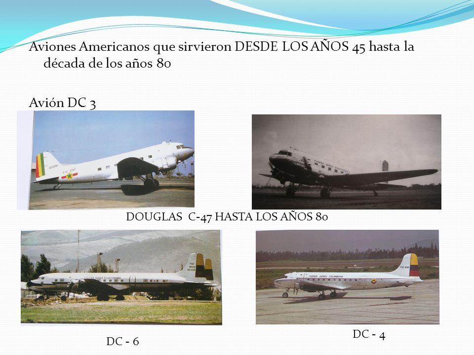 Aviones Americanos que sirvieron DESDE LOS AÑOS 45 hasta la década de los años 80 Avión DC 3 DOUGLAS C-47 HASTA LOS AÑOS 80 DC - 6 DC - 4
