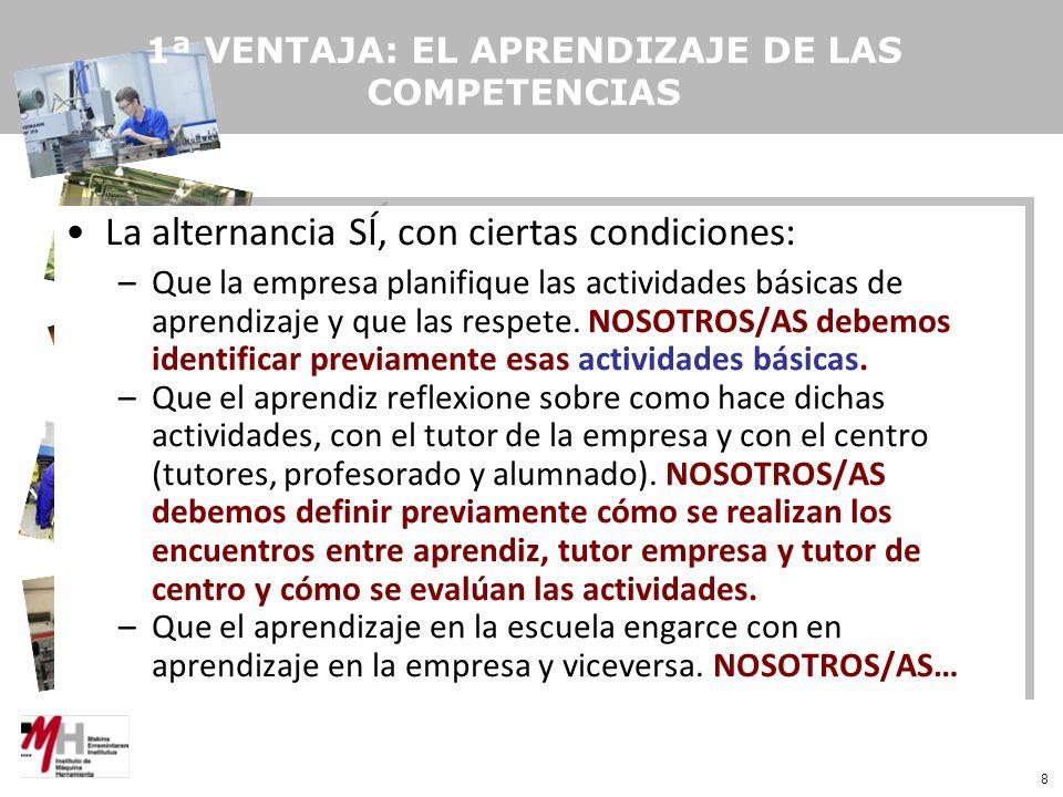 8 1ª VENTAJA: EL APRENDIZAJE DE LAS COMPETENCIAS La alternancia SÍ, con ciertas condiciones: –Que la empresa planifique las actividades básicas de aprendizaje y que las respete.