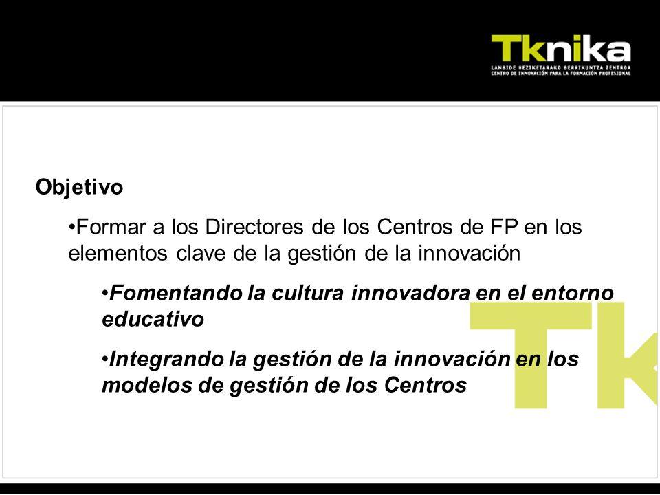 Objetivo Formar a los Directores de los Centros de FP en los elementos clave de la gestión de la innovación Fomentando la cultura innovadora en el entorno educativo Integrando la gestión de la innovación en los modelos de gestión de los Centros