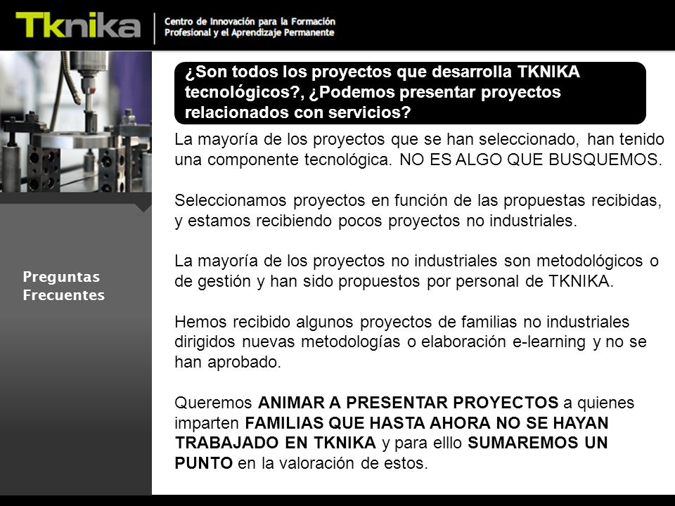 Preguntas Frecuentes ¿Son todos los proyectos que desarrolla TKNIKA tecnológicos , ¿Podemos presentar proyectos relacionados con servicios.