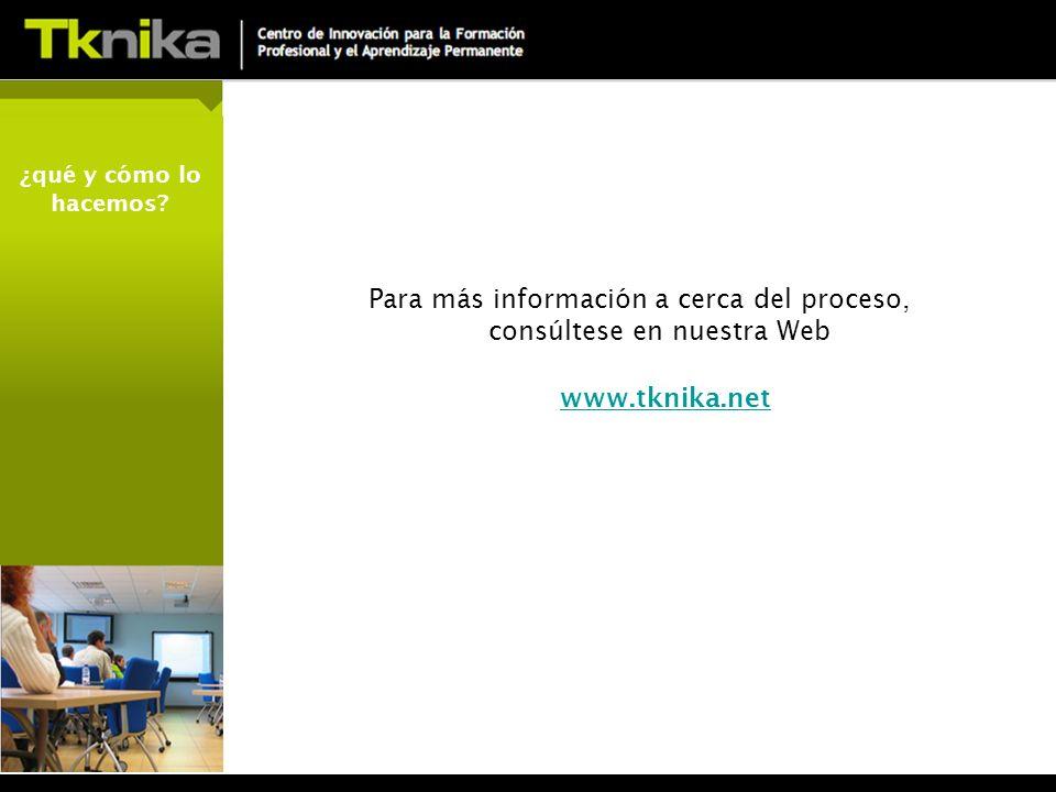 Para más información a cerca del proceso, consúltese en nuestra Web www.tknika.net ¿qué y cómo lo hacemos