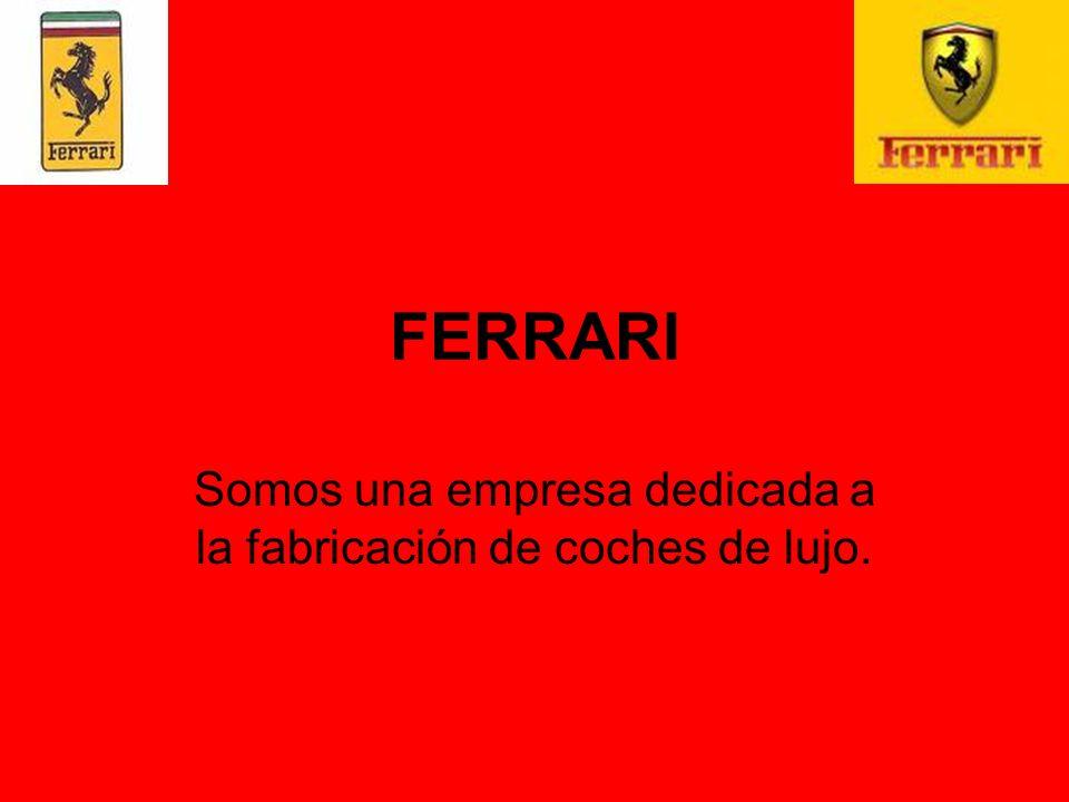 FERRARI Somos una empresa dedicada a la fabricación de coches de lujo.