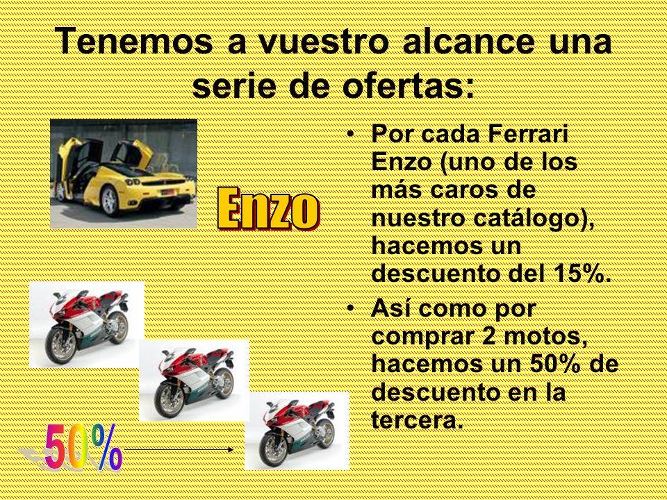 Tenemos a vuestro alcance una serie de ofertas: Por cada Ferrari Enzo (uno de los más caros de nuestro catálogo), hacemos un descuento del 15%. Así co