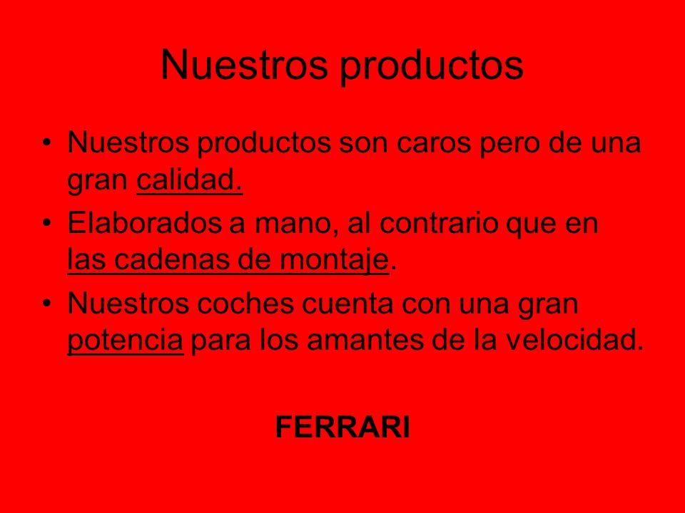 Nuestros productos Nuestros productos son caros pero de una gran calidad. Elaborados a mano, al contrario que en las cadenas de montaje. Nuestros coch