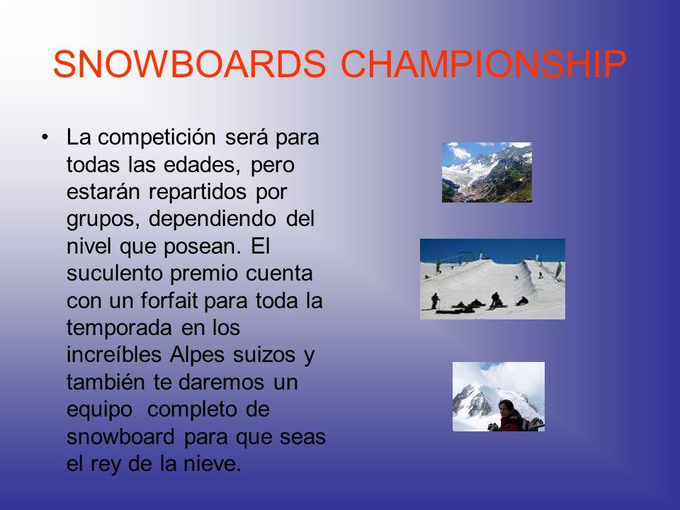 SNOWBOARDS CHAMPIONSHIP La competición será para todas las edades, pero estarán repartidos por grupos, dependiendo del nivel que posean. El suculento