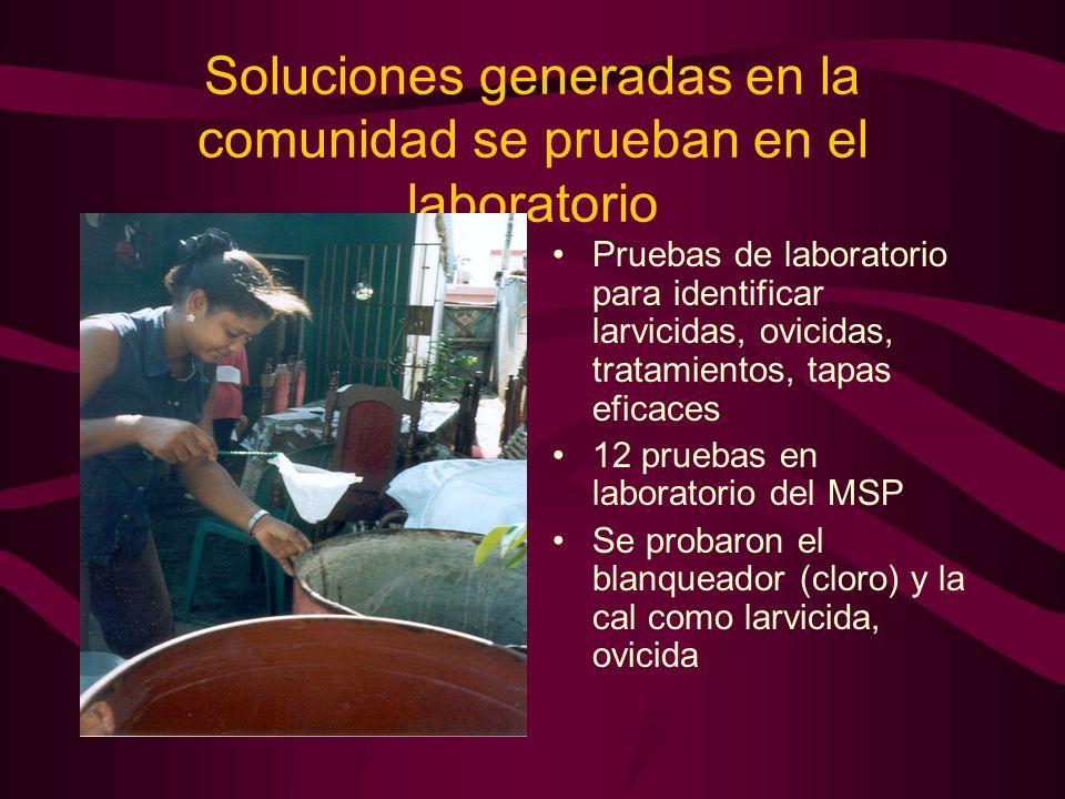 Soluciones generadas en la comunidad se prueban en el laboratorio Pruebas de laboratorio para identificar larvicidas, ovicidas, tratamientos, tapas eficaces 12 pruebas en laboratorio del MSP Se probaron el blanqueador (cloro) y la cal como larvicida, ovicida