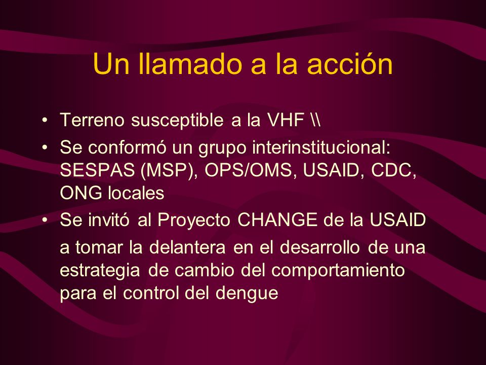Un llamado a la acción Terreno susceptible a la VHF \\ Se conformó un grupo interinstitucional: SESPAS (MSP), OPS/OMS, USAID, CDC, ONG locales Se invitó al Proyecto CHANGE de la USAID a tomar la delantera en el desarrollo de una estrategia de cambio del comportamiento para el control del dengue