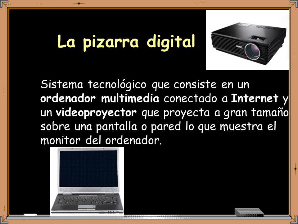 La pizarra digital Sistema tecnológico que consiste en un ordenador multimedia conectado a Internet y un videoproyector que proyecta a gran tamaño sobre una pantalla o pared lo que muestra el monitor del ordenador.