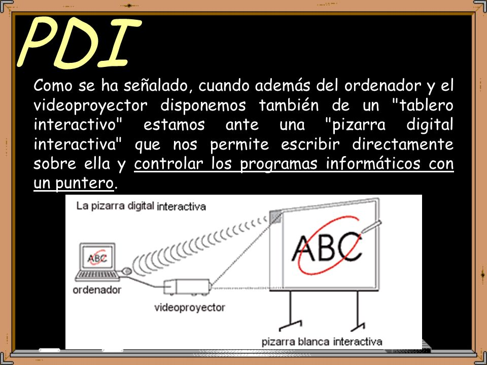 PDI Como se ha señalado, cuando además del ordenador y el videoproyector disponemos también de un tablero interactivo estamos ante una pizarra digital interactiva que nos permite escribir directamente sobre ella y controlar los programas informáticos con un puntero.