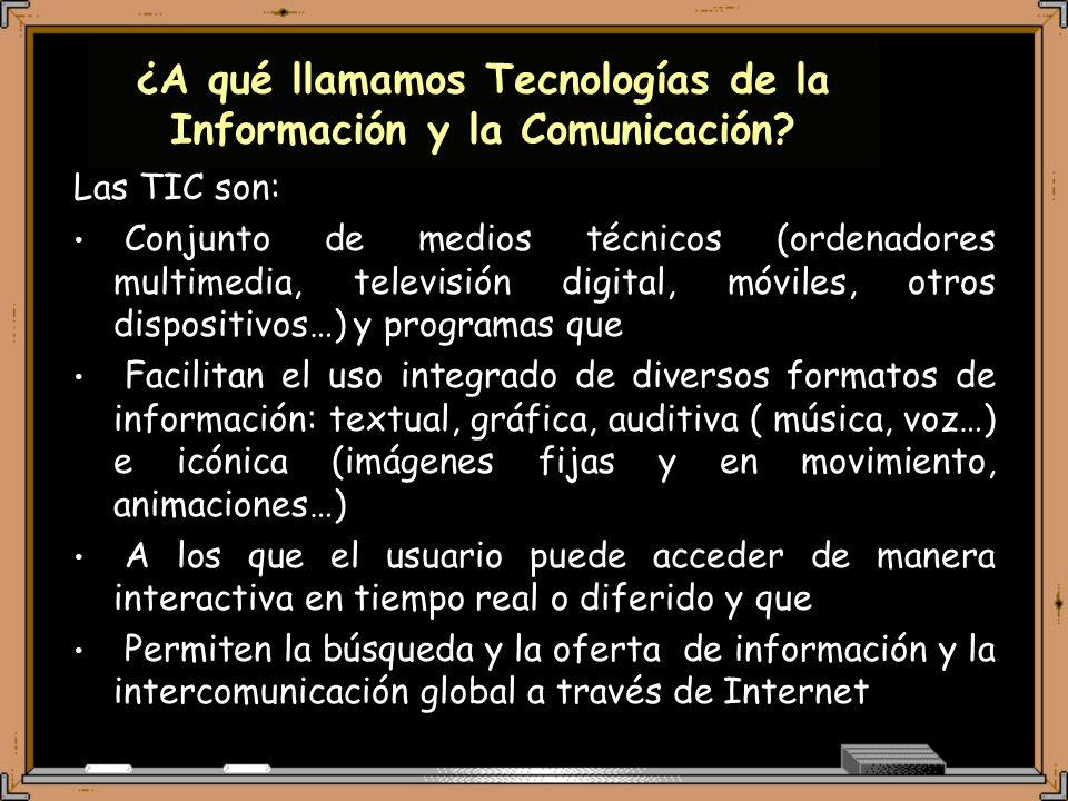 Las TIC son: Conjunto de medios técnicos (ordenadores multimedia, televisión digital, móviles, otros dispositivos…) y programas que Facilitan el uso integrado de diversos formatos de información: textual, gráfica, auditiva ( música, voz…) e icónica (imágenes fijas y en movimiento, animaciones…) A los que el usuario puede acceder de manera interactiva en tiempo real o diferido y que Permiten la búsqueda y la oferta de información y la intercomunicación global a través de Internet ¿A qué llamamos Tecnologías de la Información y la Comunicación