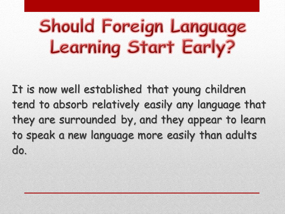 It is now well established that young children tend to absorb relatively easily any language that they are surrounded by, and they appear to learn to speak a new language more easily than adults do.