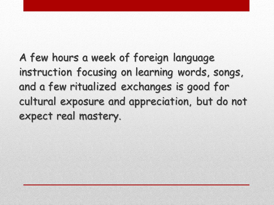 A few hours a week of foreign language instruction focusing on learning words, songs, and a few ritualized exchanges is good for cultural exposure and appreciation, but do not expect real mastery.