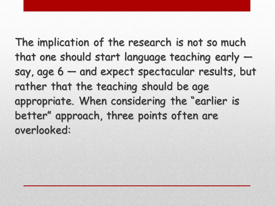 The implication of the research is not so much that one should start language teaching early say, age 6 and expect spectacular results, but rather that the teaching should be age appropriate.