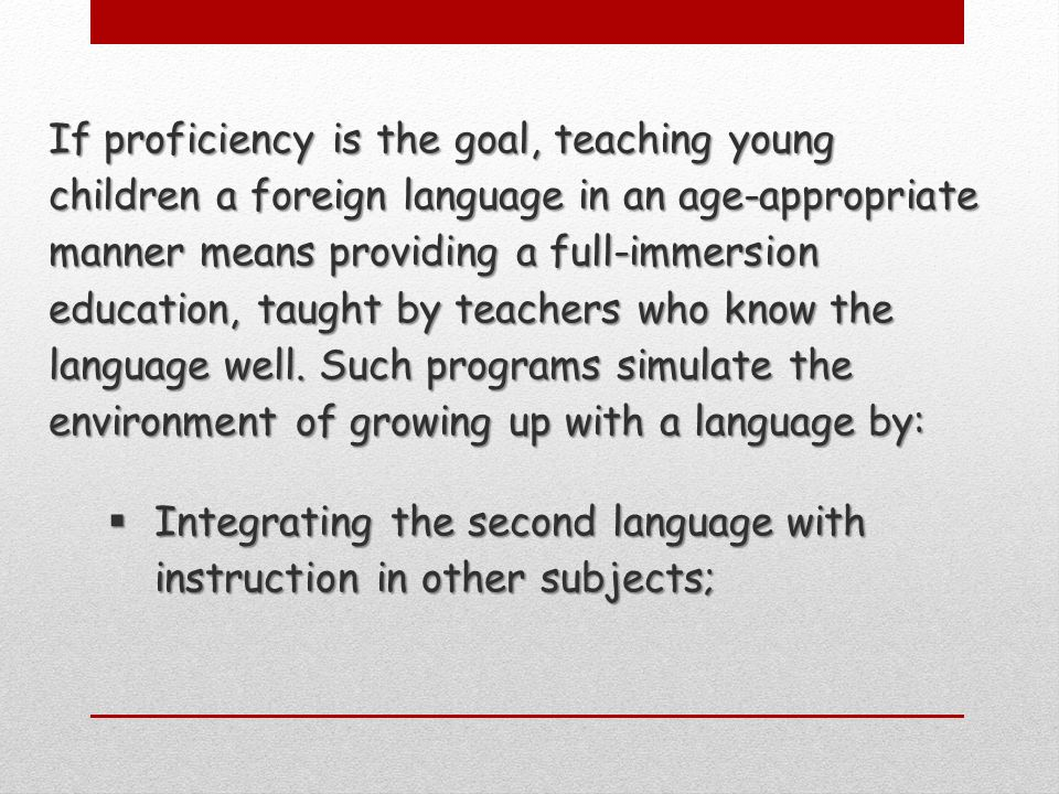 If proficiency is the goal, teaching young children a foreign language in an age-appropriate manner means providing a full-immersion education, taught by teachers who know the language well.