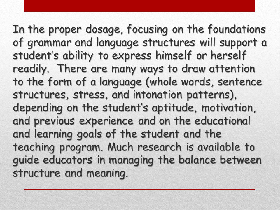 In the proper dosage, focusing on the foundations of grammar and language structures will support a students ability to express himself or herself readily.