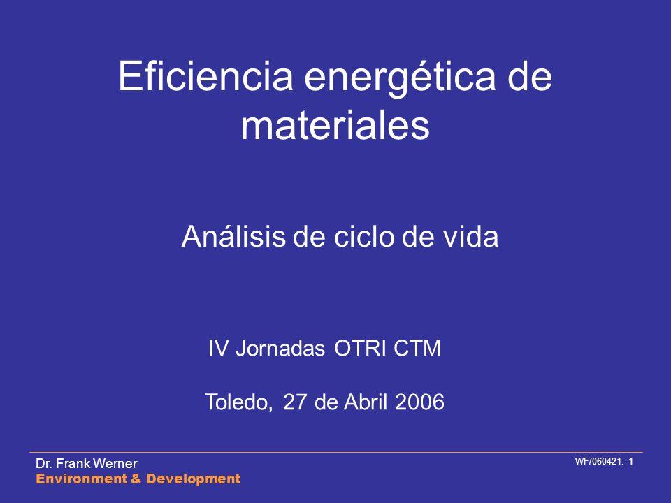 Dr. Frank Werner Environment & Development WF/060421: 1 Eficiencia energética de materiales Análisis de ciclo de vida IV Jornadas OTRI CTM Toledo, 27
