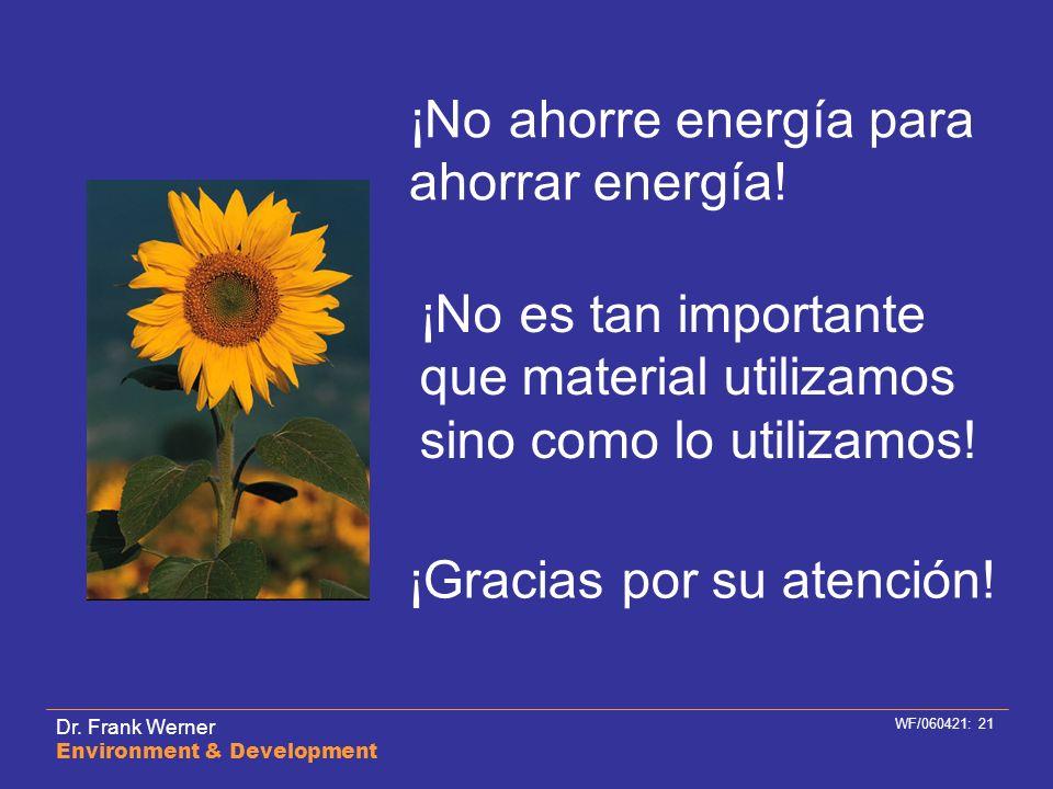 Dr. Frank Werner Environment & Development WF/060421: 21 ¡Gracias por su atención! ¡No ahorre energía para ahorrar energía! ¡No es tan importante que