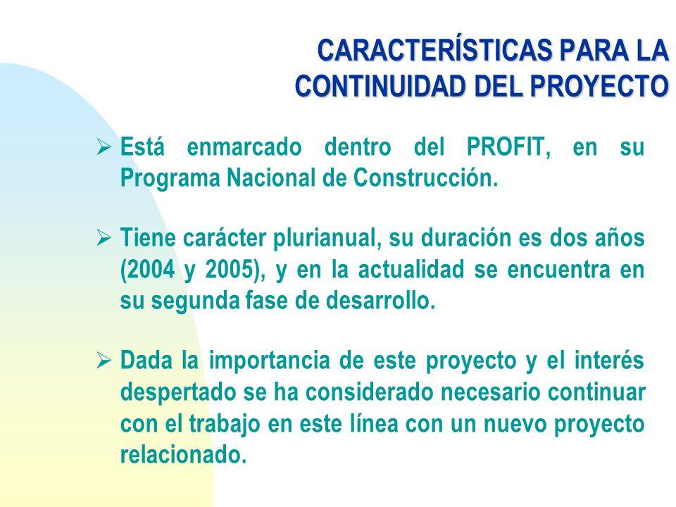 CARACTERÍSTICAS PARA LA CONTINUIDAD DEL PROYECTO Está enmarcado dentro del PROFIT, en su Programa Nacional de Construcción. Tiene carácter plurianual,