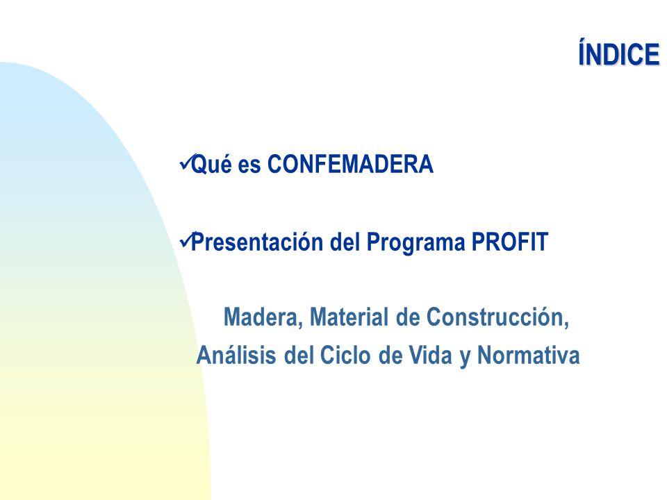 Qué es CONFEMADERA Presentación del Programa PROFIT Madera, Material de Construcción, Análisis del Ciclo de Vida y NormativaÍNDICE