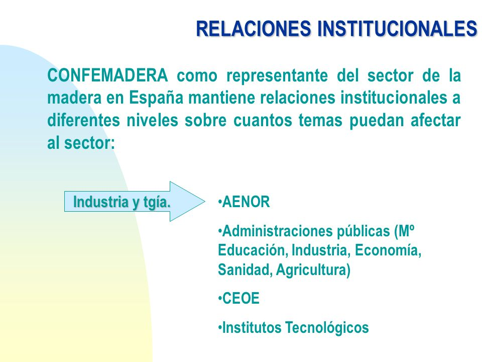 RELACIONESINSTITUCIONALES RELACIONES INSTITUCIONALES CONFEMADERA como representante del sector de la madera en España mantiene relaciones instituciona