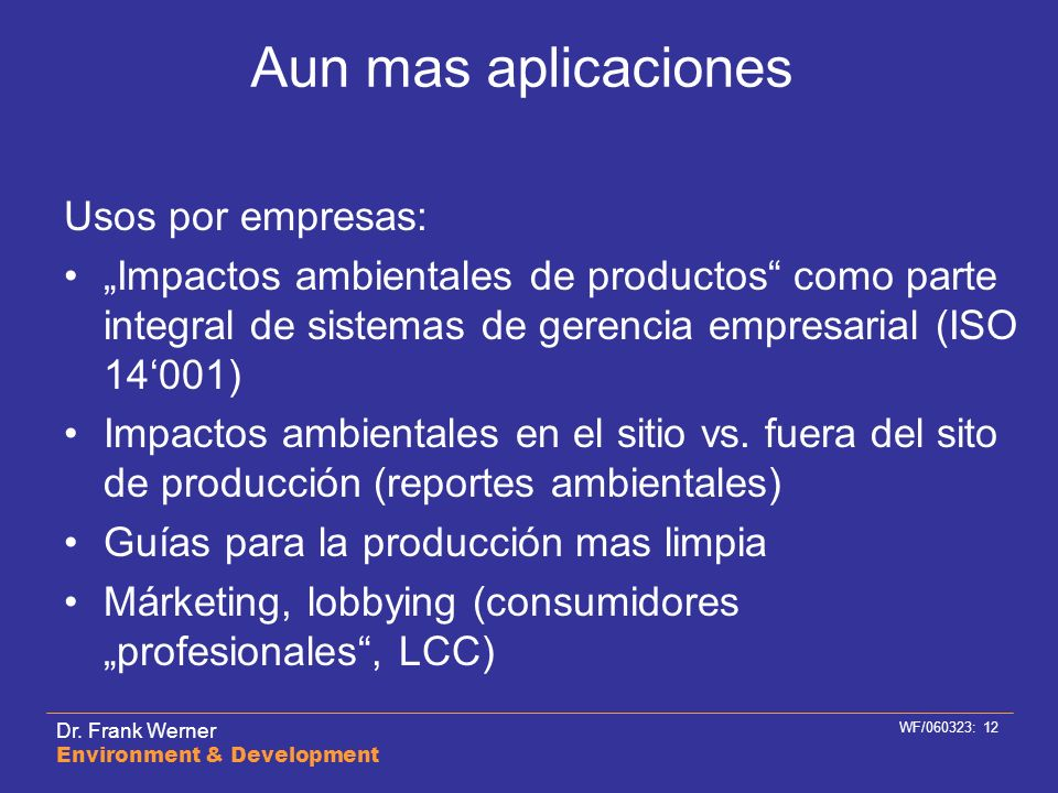 Dr. Frank Werner Environment & Development WF/060323: 12 Aun mas aplicaciones Usos por empresas: Impactos ambientales de productos como parte integral