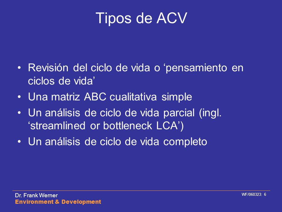 Dr. Frank Werner Environment & Development WF/060323: 6 Tipos de ACV Revisión del ciclo de vida o pensamiento en ciclos de vida Una matriz ABC cualita