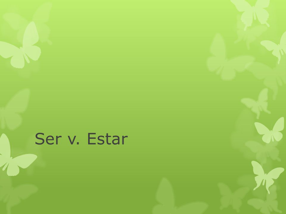 Ser vs.Estar Both mean to be Both are irregular in conjugation.