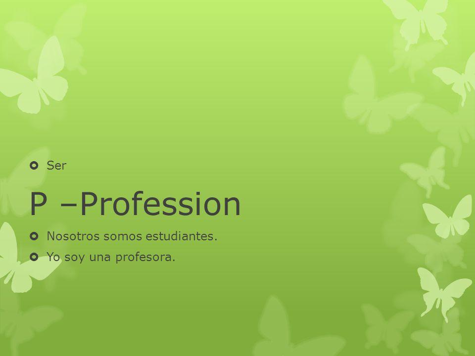 Ser P –Profession Nosotros somos estudiantes. Yo soy una profesora.