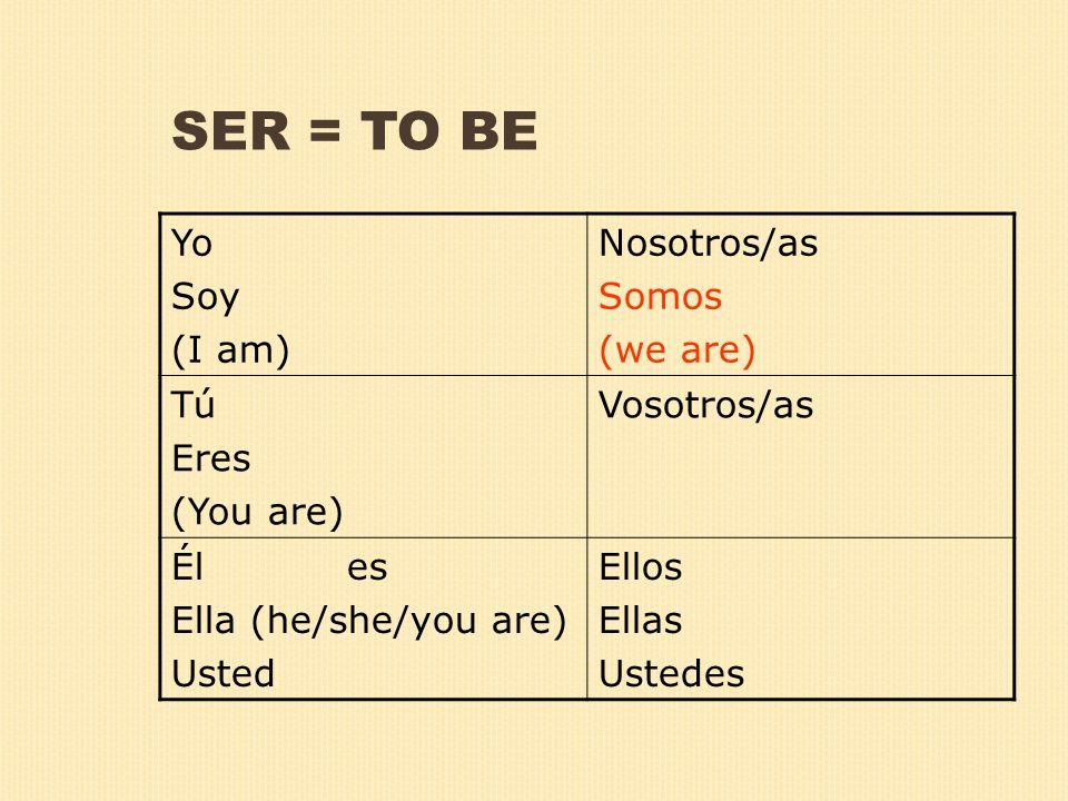 SER = TO BE Yo Soy (I am) Nosotros/as Somos (we are) Tú Eres (You are) Vosotros/as Él es Ella (he/she/you are) Usted Ellos Ellas Ustedes