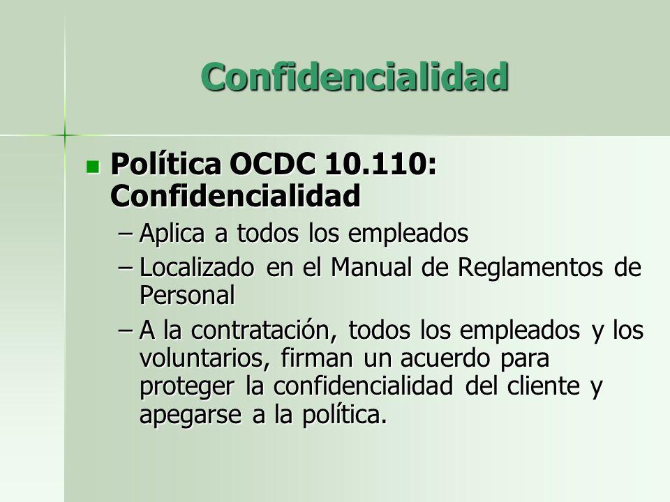 Confidencialidad Política OCDC 10.110: Confidencialidad Política OCDC 10.110: Confidencialidad –Aplica a todos los empleados –Localizado en el Manual de Reglamentos de Personal –A la contratación, todos los empleados y los voluntarios, firman un acuerdo para proteger la confidencialidad del cliente y apegarse a la política.
