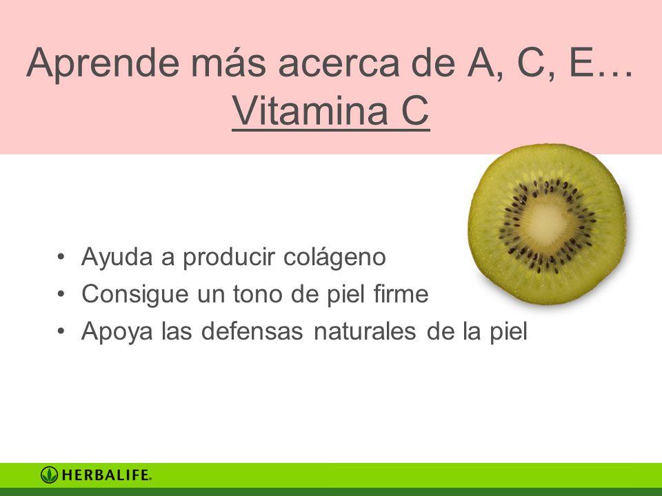 Aprende más acerca de A, C, E… Vitamina C Ayuda a producir colágeno Consigue un tono de piel firme Apoya las defensas naturales de la piel