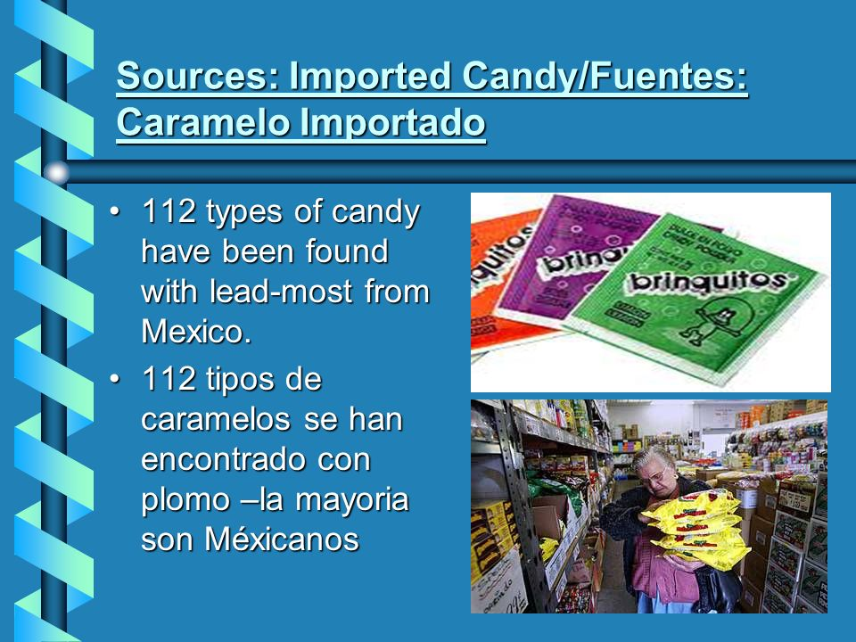 Sources: Imported Candy/Fuentes: Caramelo Importado 112 types of candy have been found with lead-most from Mexico.112 types of candy have been found with lead-most from Mexico.