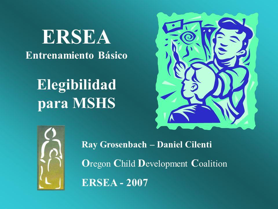 ERSEA Entrenamiento Básico Elegibilidad para MSHS Ray Grosenbach – Daniel Cilenti O regon C hild D evelopment C oalition ERSEA - 2007