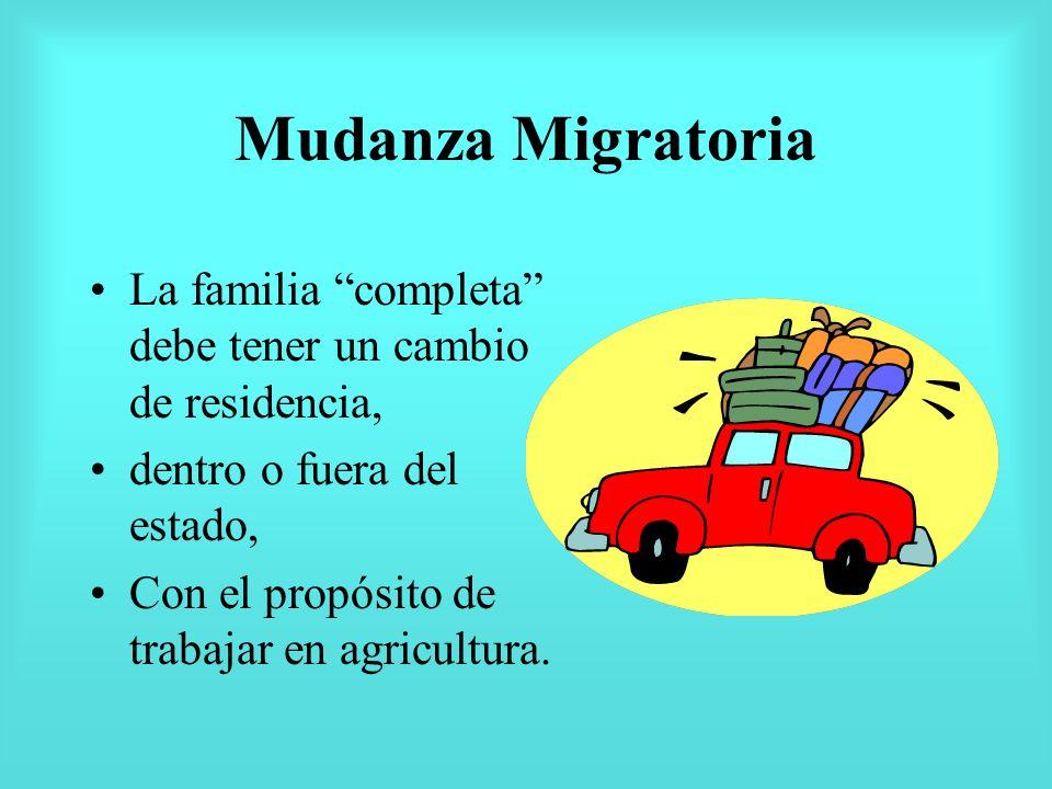 Mudanza Migratoria La familia completa debe tener un cambio de residencia, dentro o fuera del estado, Con el propósito de trabajar en agricultura.
