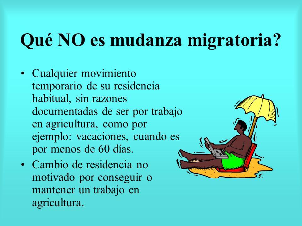 Qué NO es mudanza migratoria? Cualquier movimiento temporario de su residencia habitual, sin razones documentadas de ser por trabajo en agricultura, c