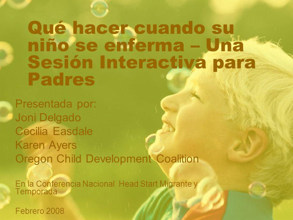 Qué hacer cuando su niño se enferma – Una Sesión Interactiva para Padres Presentada por: Joni Delgado Cecilia Easdale Karen Ayers Oregon Child Development Coalition En la Conferencia Nacional Head Start Migrante y Temporada Febrero 2008