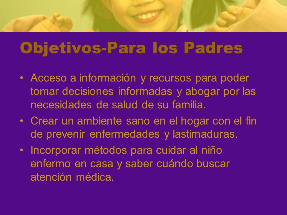 Objetivos-Para los Padres Acceso a información y recursos para poder tomar decisiones informadas y abogar por las necesidades de salud de su familia.