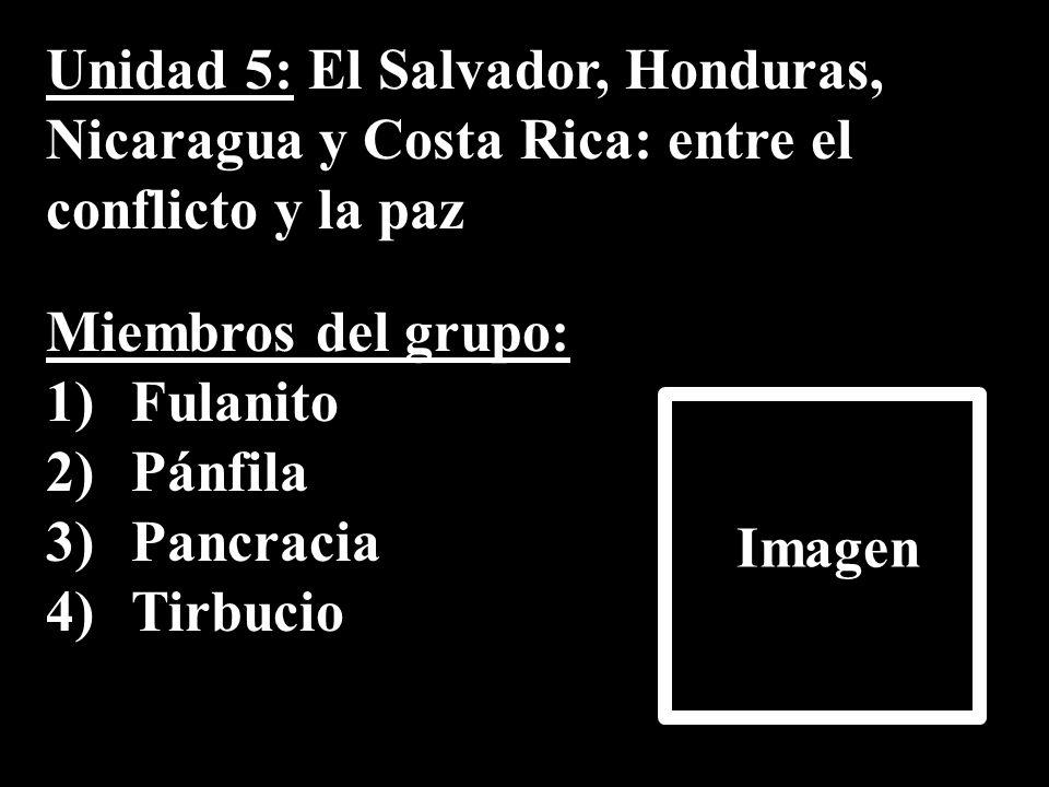 Unidad 5: El Salvador, Honduras, Nicaragua y Costa Rica: entre el conflicto y la paz Miembros del grupo: 1)Fulanito 2)Pánfila 3)Pancracia 4)Tirbucio I